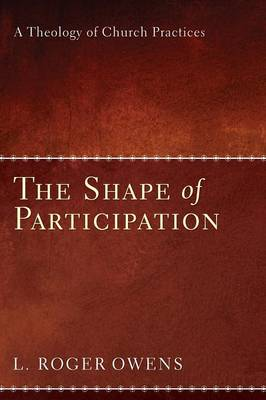 The Shape of Participation: A Theology of Church Practices (Paperback)