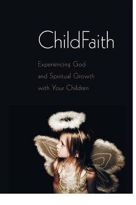 Childfaith: Experiencing God and Spiritual Growth with Your Children (Paperback)