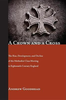 A Crown and a Cross: The Rise, Development, and Decline of the Methodist Class Meeting in Eighteenth-Century England (Paperback)