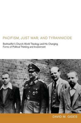 Pacifism, Just War, and Tyrannicide: Bonhoeffer's Church-World Theology and His Changing Forms of Political Thinking and Involvement (Paperback)
