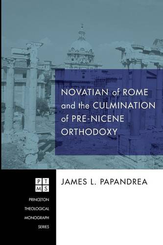 Novatian of Rome and the Culmination of Pre-Nicene Orthodoxy (Paperback)