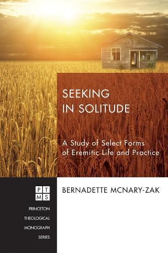 Seeking in Solitude: A Study of Select Forms of Eremitic Life and Practice - Princeton Theological Monograph 210 (Paperback)