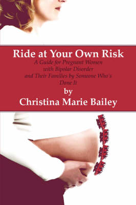 Ride at Your Own Risk: A Guide for Pregnant Women with Bipolar Disorder and Their Families by Someone Who's Done It (Paperback)