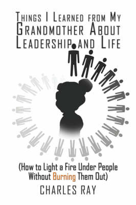 Things I Learned from My Grandmother about Leadership and Life: (How to Light a Fire Under People Without Burning Them Out) (Paperback)