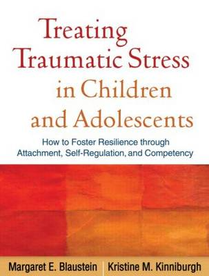 Treating Traumatic Stress in Children and Adolescents: How to Foster Resilience through Attachment, Self-Regulation, and Competency (Paperback)