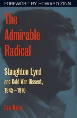 The Admirable Radical: Staughton Lynd and Cold War Dissent, 1945-1970 (Hardback)