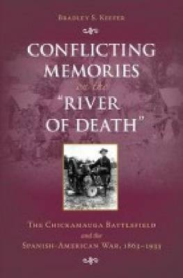 """Conflicting Memories on the """"""""River of Death: The Chickamauga Battlefield and the Spanish-American War, 1863-1933 (Hardback)"""