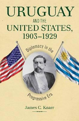 Uruguay and the United States, 1903-1929: Diplomacy in the Progressive Era (Hardback)