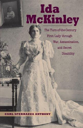Ida McKinley: The Turn-of-the-Century First Lady through War, Assassination and Secret Disability (Hardback)