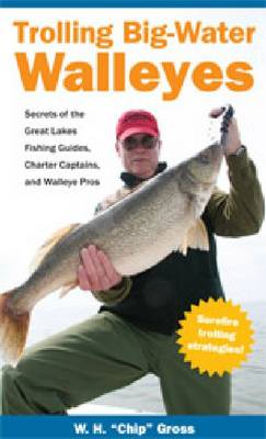 Trolling Big-Water Walleyes: Secrets of the Great Lakes Fishing Guides, Charter Captains and Walleye Pros (Paperback)