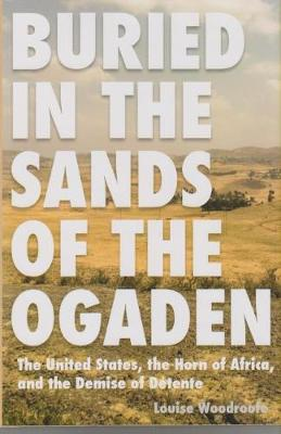 Buried in the Sands of the Ogaden: The United States, the Horn of Africa and the Demise of Detente (Hardback)