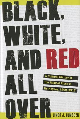 Black, White, and Red All Over: A Cultural History of the Radical Press in Its Heyday, 1900-1917 (Hardback)