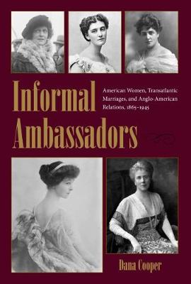 Informal Ambassadors: American Women, Transatlantic Marriages, and Anglo-American Relations, 1865-1945 - New Studies in U.S. Foreign Relations Series (Hardback)