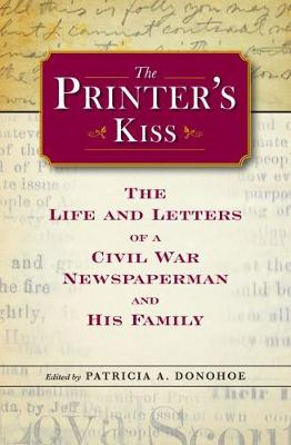 The Printer's Kiss: The Life and Letters of a Civil War Newspaperman and His Family - Civil War in the North Series (Hardback)