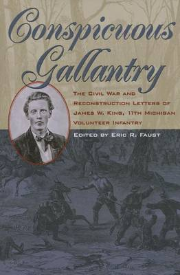 Conspicuous Gallantry: The Civil War and Reconstruction Letters of James W. King, 11th Michigan Volunteer Infantry - Civil War in the North Series (Hardback)