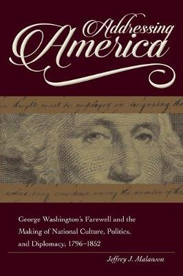 Addressing America: George Washington's Farewell and the Making of National Culture, Politics, and Diplomacy, 1796 - 1852 - New Studies in U.S. Foreign Relations Series (Hardback)