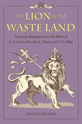 The Lion in the Waste Land: Fearsome Redemption in the Work of C. S. Lewis, Dorothy L. Sayers, and T. S. Eliot (Hardback)