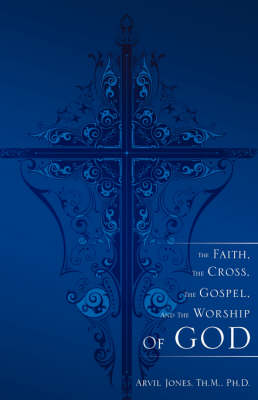 The Faith, the Cross, the Gospel, and the Worship of God (Paperback)