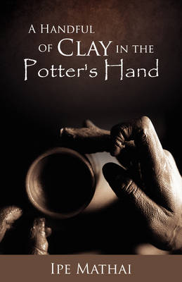 A Handful of Clay in the Potter's Hand (Hardback)