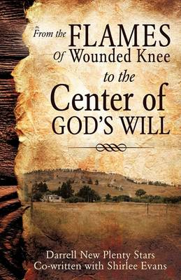From the Flames of Wounded Knee to the Center of God's Will (Paperback)