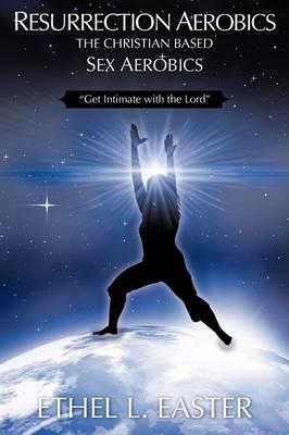 Resurrection Aerobics the Christian Based Sex Aerobics (Paperback)