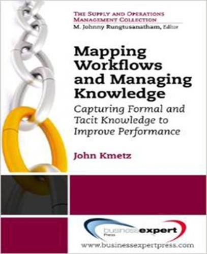 Mapping Workflows and Managing Knowledge: Capturing Formal and Tacit Knowledge to Improve Performance (Paperback)