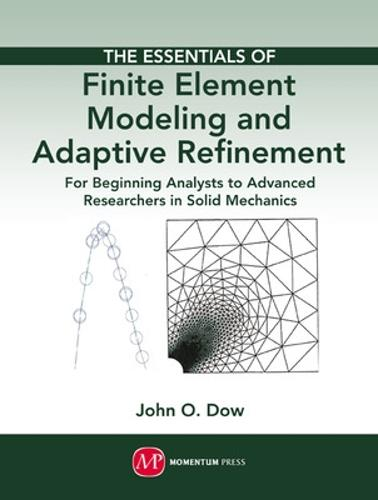 The Essentials of Finite Element Modeling and Adaptive Refinement: For Beginning Analysts to Advanced Researchers in Solid Mechanics (Hardback)