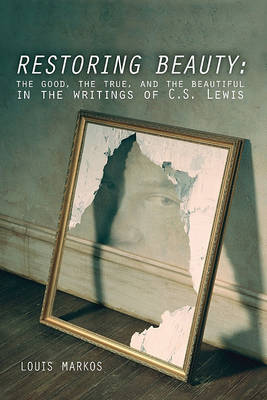Restoring Beauty: The Good, the True, and the Beautiful in the Writings of C.S. Lewis (Paperback)