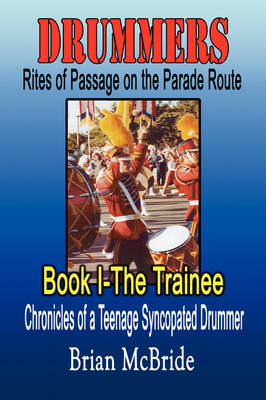 Drummers: Rites of Passage on the Parade Route: Book I the Trainee Chronicles of a Teenage Syncopated Drummer (Paperback)