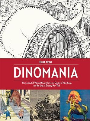 Dinomania: The Lost Art of Winsor McCay, The Secret Origins of King Kong, and The Urge To Destroy New York (Hardback)