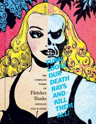 Turn Loose Our Death Rays And Kill Them All!: The Complete Works of Fletcher Hanks (Hardback)