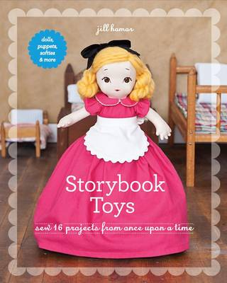 Storybook Toys: Sew 16 Projects from Once Upon a Time * Dolls, Puppets, Softies & More (Paperback)