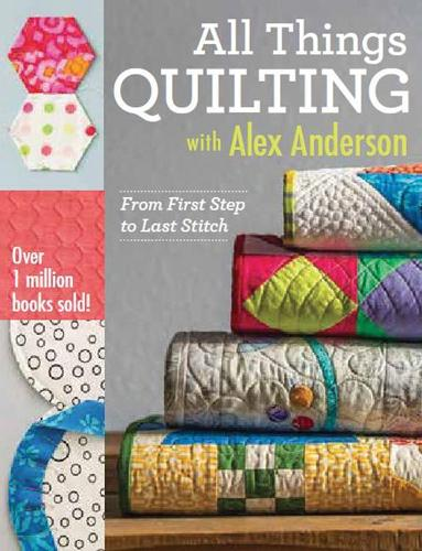 All Things Quilting with Alex Anderson: From First Step to Last Stitch (Paperback)