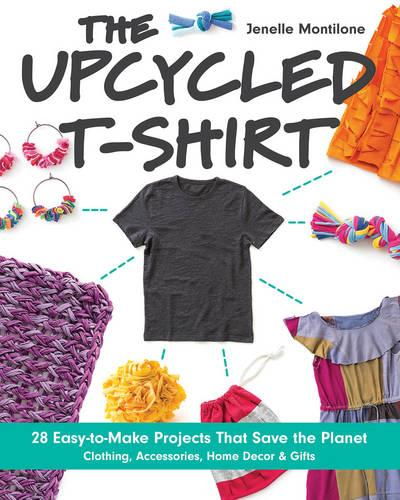 The Upcycled T-Shirt: 28 Easy-to-Make Projects That Save the Planet *  Clothing, Accessories, Home Decor & Gifts (Paperback)