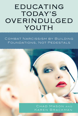 Educating Today's Overindulged Youth: Combat Narcissism by Building Foundations, Not Pedestals (Paperback)