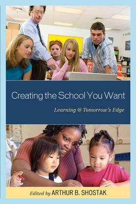 Creating the School You Want: Learning @ Tomorrow's Edge (Hardback)