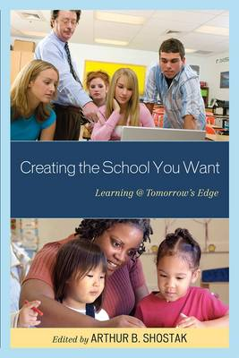 Creating the School You Want: Learning @ Tomorrow's Edge (Paperback)
