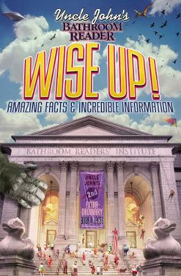 Uncle John's Bathroom Reader Wise Up!: Amazing Facts and Incredible Information - Uncle John's Bathroom Readers (Paperback)
