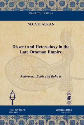 Dissent and Heterodoxy in the Late Ottoman Empire: Reformers, Babis and Bahai'is (Hardback)
