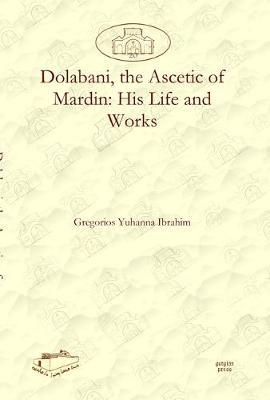 Dolabani, the Ascetic of Mardin: His Life and Works (Hardback)
