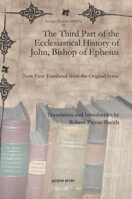The Third Part of the Ecclesiastical History of John, Bishop of Ephesus: Now First Translated from the Original Syriac - Syriac Studies Library 62 (Hardback)