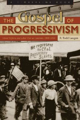The Gospel of Progressivism: Moral Reform and Labor War in Colorado, 1900-1930 (Hardback)