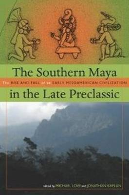 The Southern Maya in the Late Preclassic: The Rise and Fall of an Early Mesoamerican Civilization (Hardback)