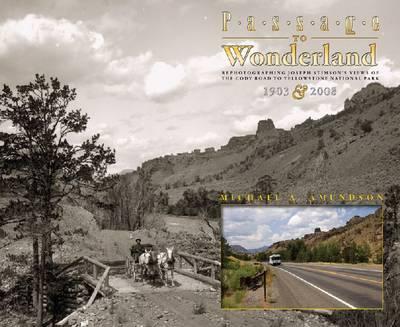 Passage to Wonderland: Rephotographing Joseph Stimson's Views of the Cody Road to Yellowstone National Park, 1903 and 2008 (Hardback)