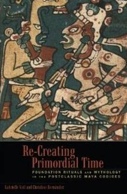 Re-Creating Primordial Time: Foundation Rituals and Mythology in the Postclassic Maya Codices (Hardback)