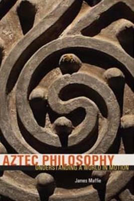 Aztec Philosophy: Understanding a World in Motion (Hardback)