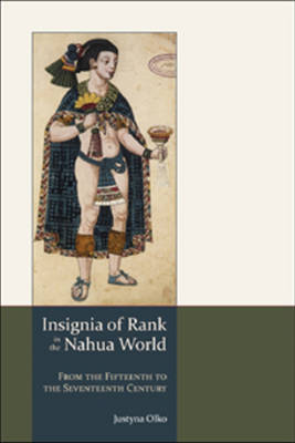 Insignia of Rank in the Nahua World: From the Fifteenth to the Seventeenth Century (Hardback)