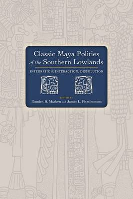 Classic Maya Polities of the Southern Lowlands: Integration, Interaction, Dissolution (Hardback)