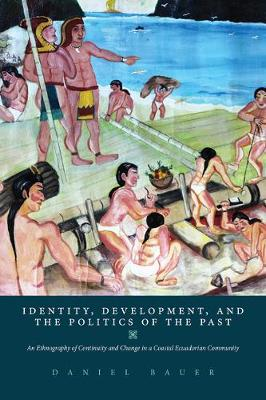 Identity, Development, and the Politics of the Past: An Ethnography of Continuity and Change in a Coastal Ecuadorian Community (Paperback)