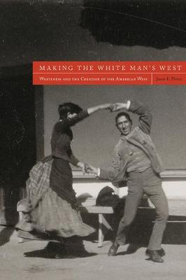 Making the White Man's West: Whiteness and the Creation of the American West (Paperback)